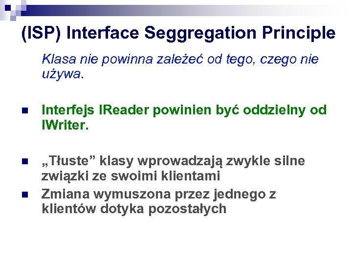 (ISP) Interface Seggregation Principle Klasa nie powinna zależeć od tego, czego nie używa. n