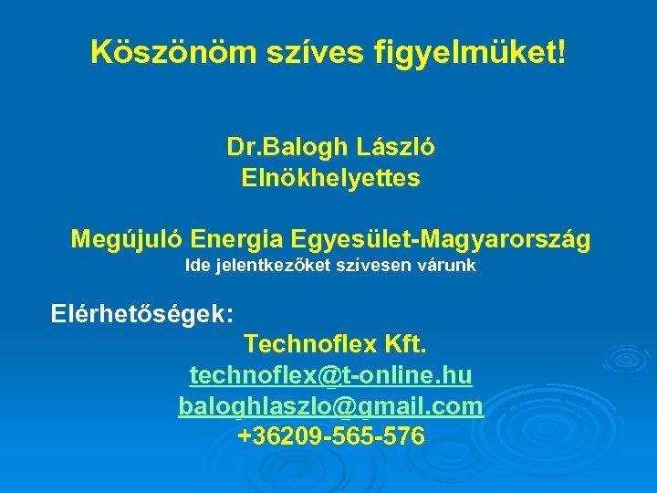 Köszönöm szíves figyelmüket! Dr. Balogh László Elnökhelyettes Megújuló Energia Egyesület-Magyarország Ide jelentkezőket szívesen várunk