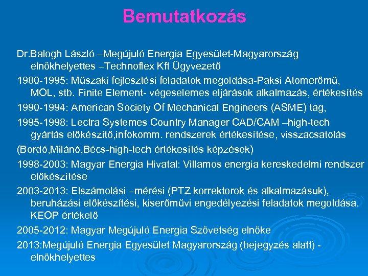 Bemutatkozás Dr. Balogh László –Megújuló Energia Egyesület-Magyarország elnökhelyettes –Technoflex Kft Ügyvezető 1980 -1995: Műszaki