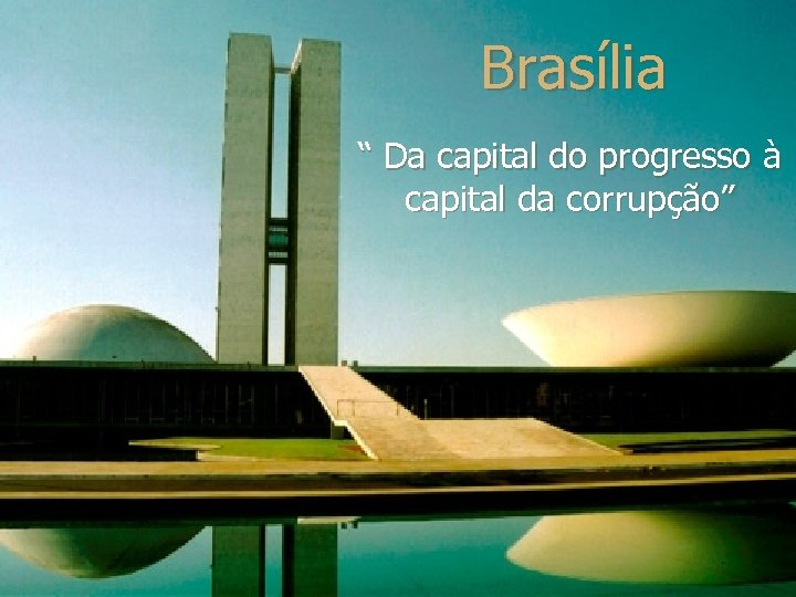 "Brasília "" Da capital do progresso à capital da corrupção"""