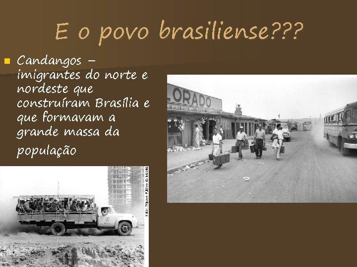 E o povo brasiliense? ? ? n Candangos – imigrantes do norte e nordeste