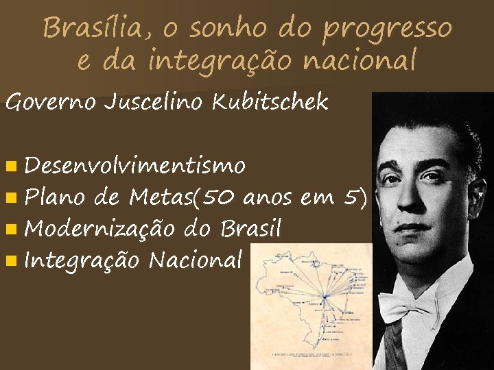 Brasília, o sonho do progresso e da integração nacional Governo Juscelino Kubitschek n Desenvolvimentismo