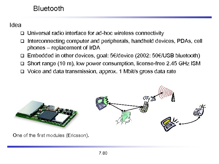 Bluetooth Idea Universal radio interface for ad-hoc wireless connectivity Interconnecting computer and peripherals, handheld