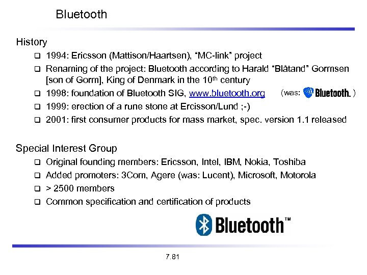 "Bluetooth History 1994: Ericsson (Mattison/Haartsen), ""MC-link"" project Renaming of the project: Bluetooth according to"