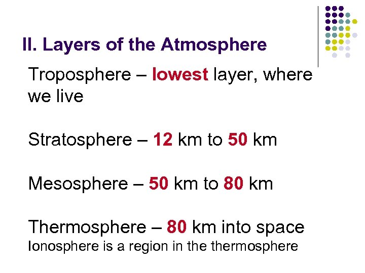 II. Layers of the Atmosphere Troposphere – lowest layer, where we live Stratosphere –