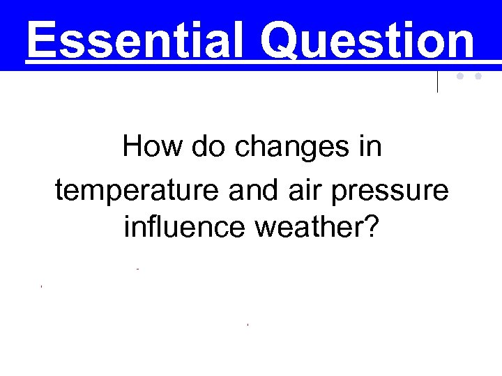 Essential Question How do changes in temperature and air pressure influence weather?