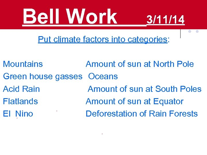 Bell Work 3/11/14 Put climate factors into categories: Mountains Amount of sun at North