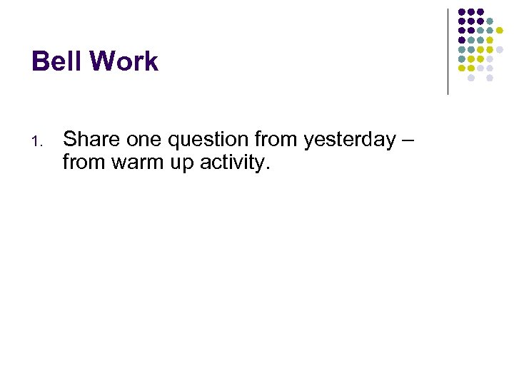 Bell Work 1. Share one question from yesterday – from warm up activity.