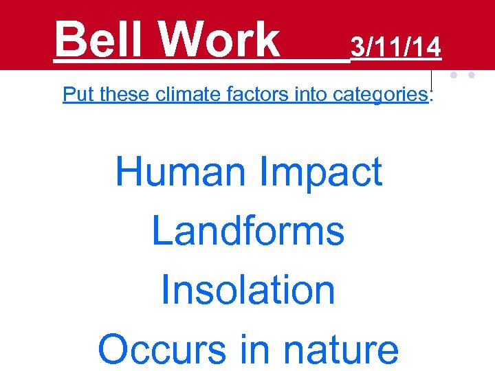 Bell Work 3/11/14 Put these climate factors into categories: Human Impact Landforms Insolation Occurs