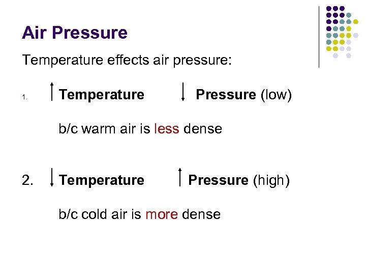 Air Pressure Temperature effects air pressure: 1. Temperature Pressure (low) b/c warm air is