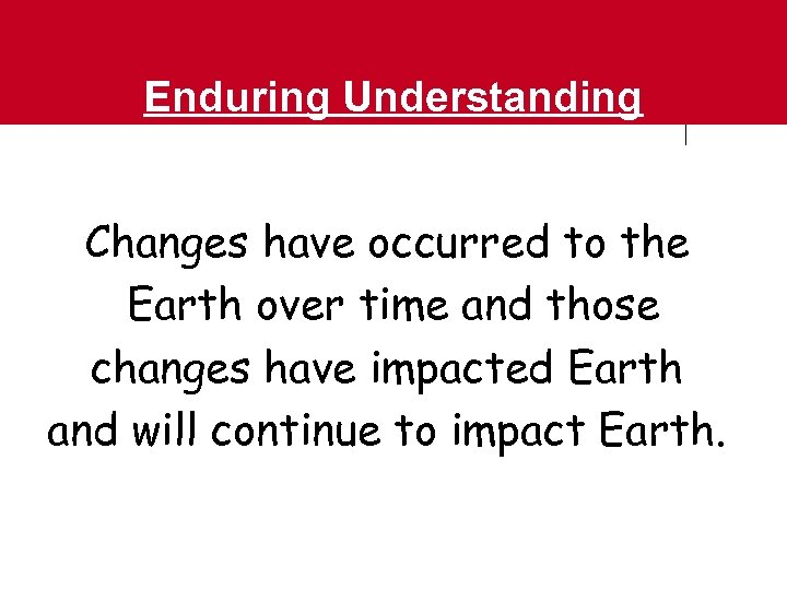 Enduring Understanding Changes have occurred to the Earth over time and those changes have