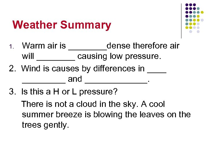 Weather Summary Warm air is ____dense therefore air will ____ causing low pressure. 2.