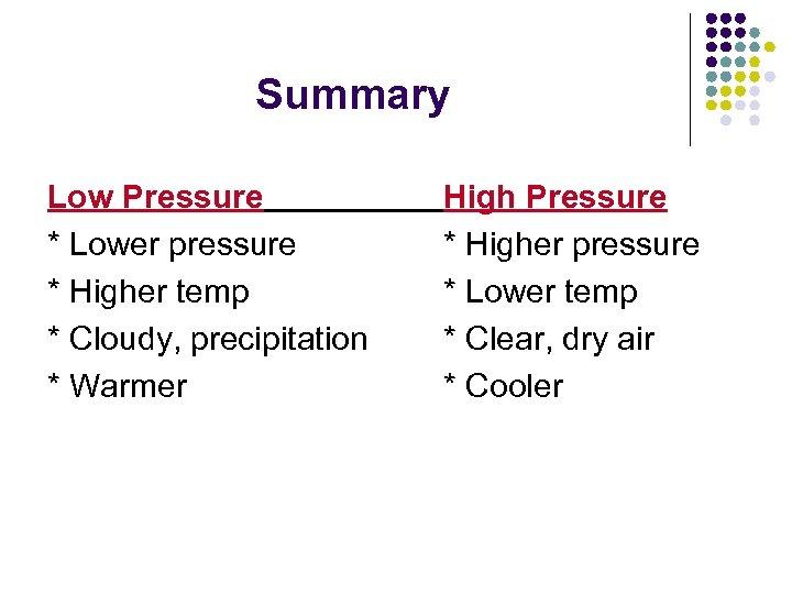 Summary Low Pressure * Lower pressure * Higher temp * Cloudy, precipitation * Warmer