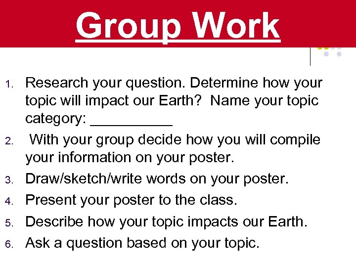 Group Work 1. 2. 3. 4. 5. 6. Research your question. Determine how your