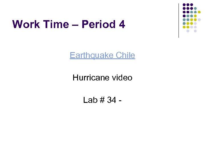 Work Time – Period 4 Earthquake Chile Hurricane video Lab # 34 -