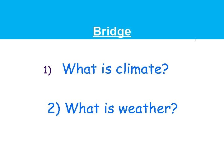 Bridge 1) What is climate? 2) What is weather?