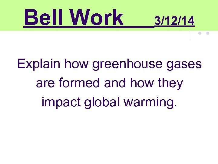 Bell Work 3/12/14 Explain how greenhouse gases are formed and how they impact global