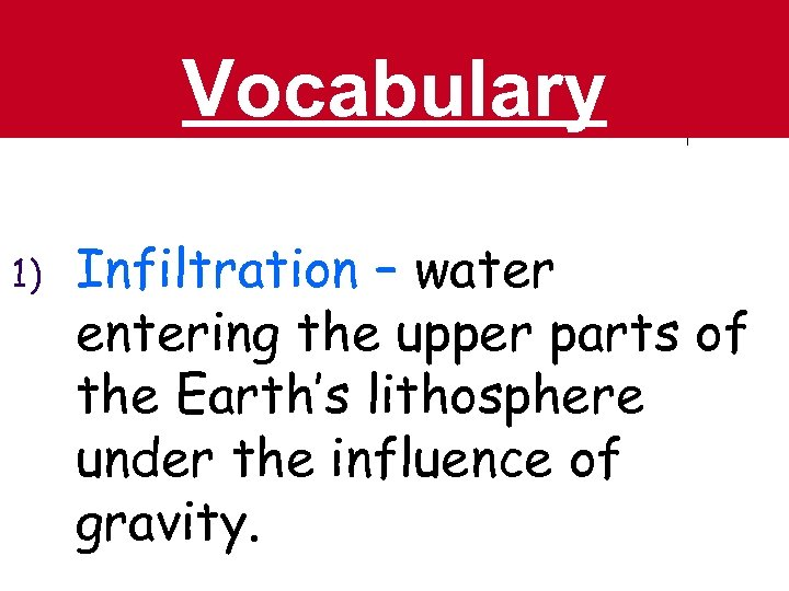 Vocabulary 1) Infiltration – water entering the upper parts of the Earth's lithosphere under
