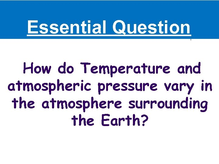 Essential Question How do Temperature and atmospheric pressure vary in the atmosphere surrounding the