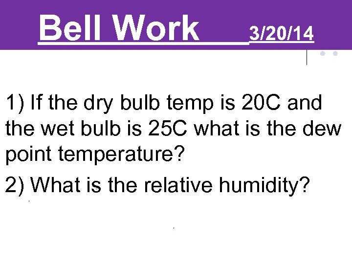 Bell Work 3/20/14 1) If the dry bulb temp is 20 C and the