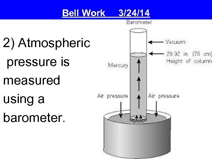 Bell Work 2) Atmospheric pressure is measured using a barometer. 3/24/14