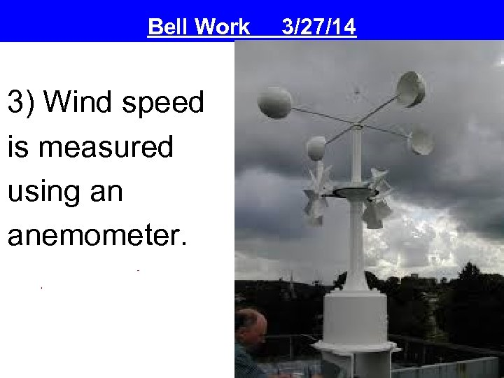 Bell Work 3) Wind speed is measured using an anemometer. 3/27/14