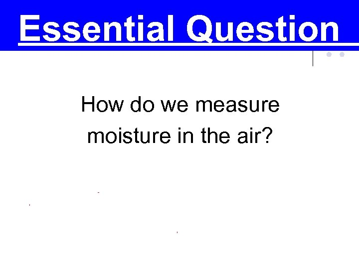 Essential Question How do we measure moisture in the air?