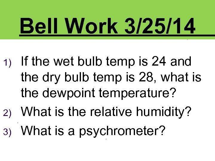 Bell Work 3/25/14 1) 2) 3) If the wet bulb temp is 24 and