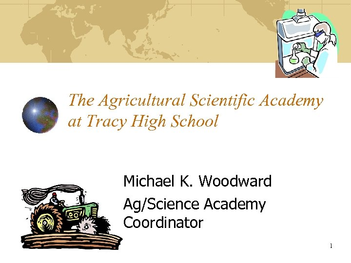 The Agricultural Scientific Academy at Tracy High School Michael K. Woodward Ag/Science Academy Coordinator