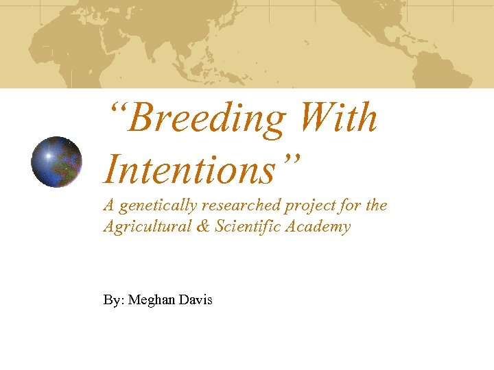 """""""Breeding With Intentions"""" A genetically researched project for the Agricultural & Scientific Academy By:"""