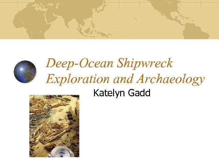 Deep-Ocean Shipwreck Exploration and Archaeology Katelyn Gadd