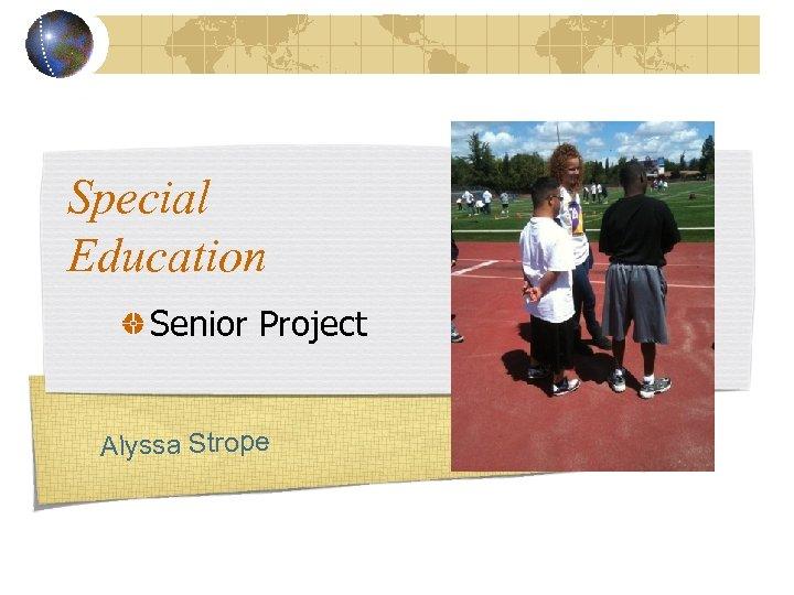 Special Education Senior Project Alyssa Strope