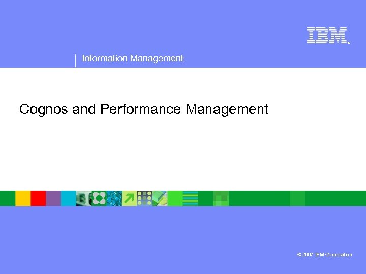® Information Management Cognos and Performance Management © 2007 IBM Corporation