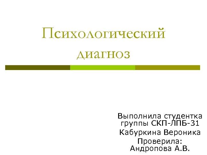 Психологический диагноз Выполнила студентка группы СКП-ЛПБ-31 Кабуркина Вероника Проверила: Андропова А. В.