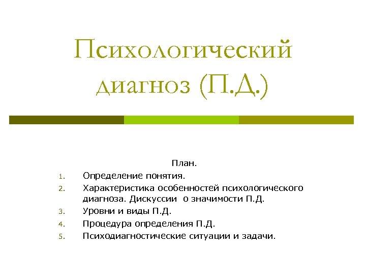 Психологический диагноз (П. Д. ) 1. 2. 3. 4. 5. План. Определение понятия. Характеристика