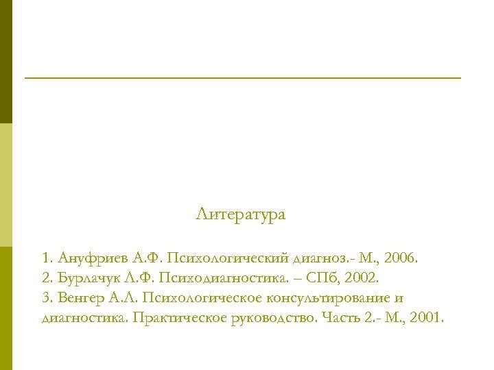 Литература 1. Ануфриев А. Ф. Психологический диагноз. - М. , 2006. 2. Бурлачук Л.