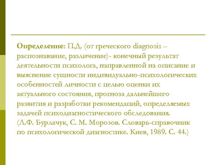 Определение: П. Д. (от греческого diagnosis – распознавание, различение)- конечный результат деятельности психолога, направленной