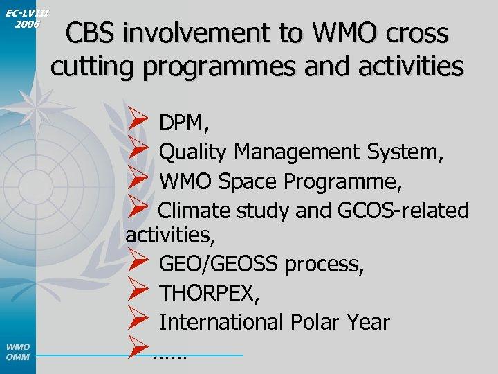 EC-LVIII 2006 CBS involvement to WMO cross cutting programmes and activities Ø DPM, Ø