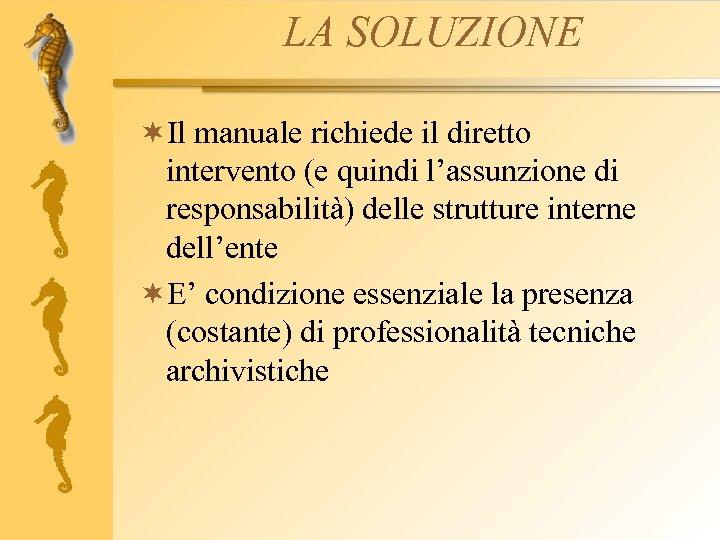 LA SOLUZIONE ¬Il manuale richiede il diretto intervento (e quindi l'assunzione di responsabilità) delle