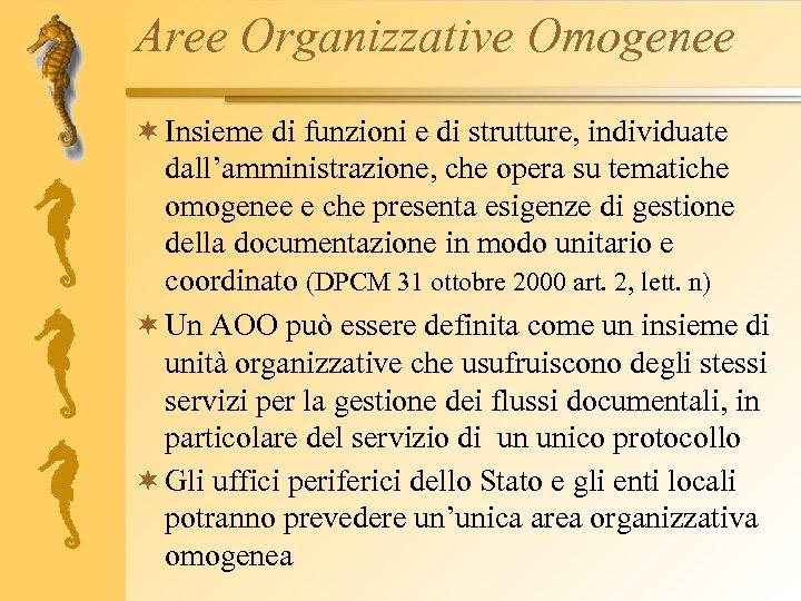Aree Organizzative Omogenee ¬ Insieme di funzioni e di strutture, individuate dall'amministrazione, che opera