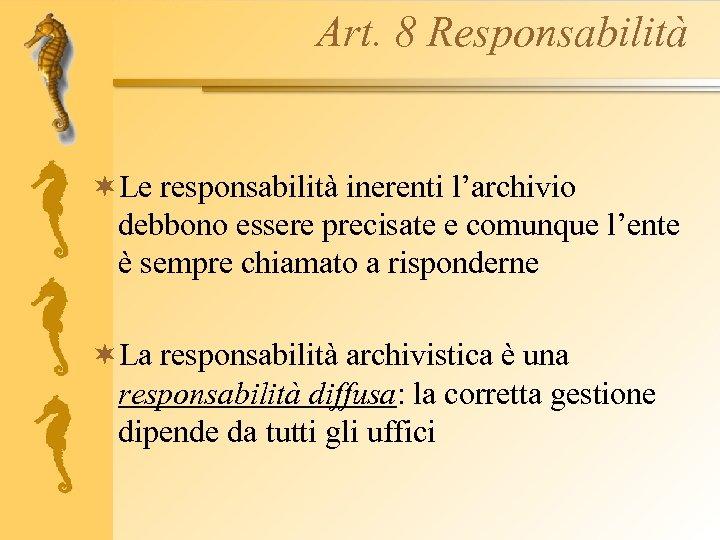 Art. 8 Responsabilità ¬Le responsabilità inerenti l'archivio debbono essere precisate e comunque l'ente è