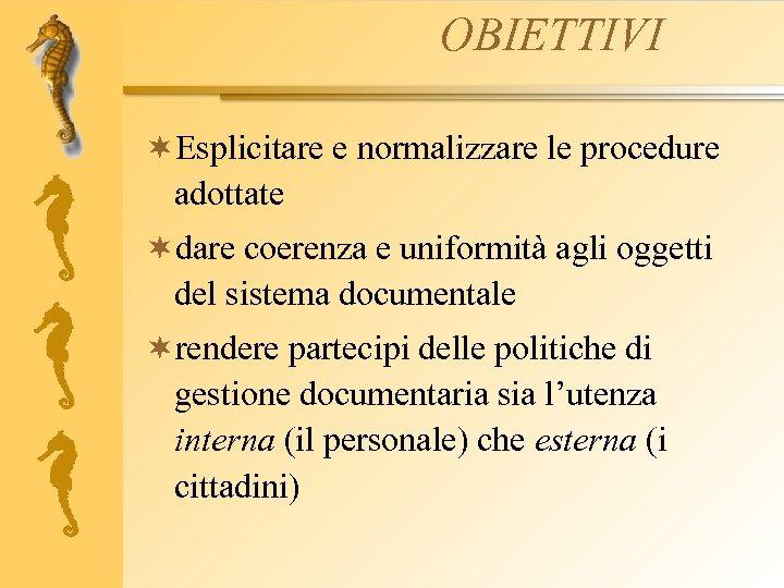 OBIETTIVI ¬Esplicitare e normalizzare le procedure adottate ¬dare coerenza e uniformità agli oggetti del