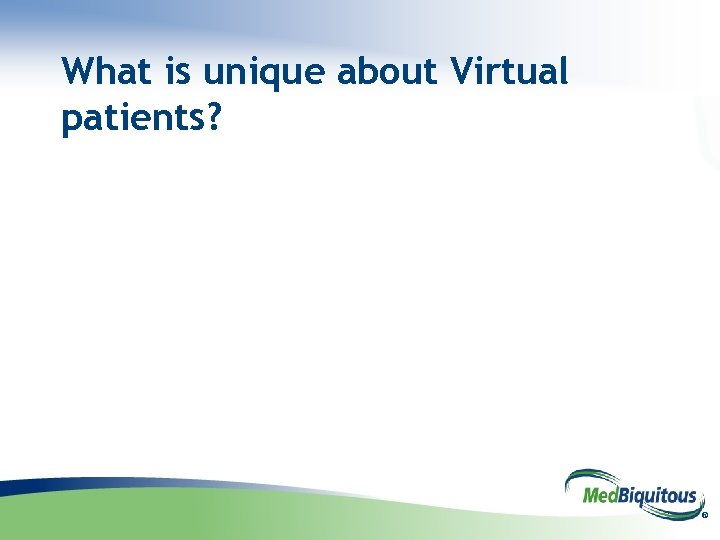 What is unique about Virtual patients? ®