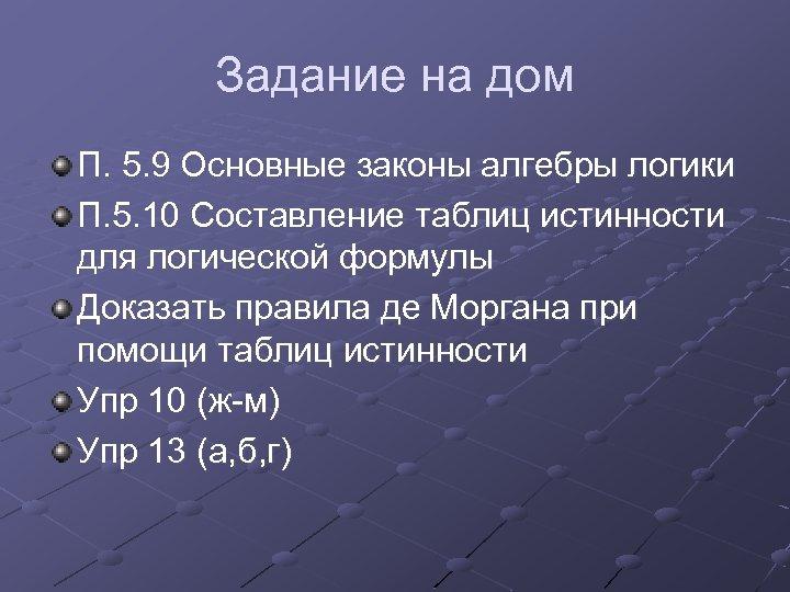 Задание на дом П. 5. 9 Основные законы алгебры логики П. 5. 10 Составление