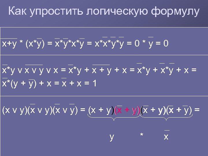 Как упростить логическую формулу x+y * (x*y) = x*y*x*y = x*x*y*y = 0 *