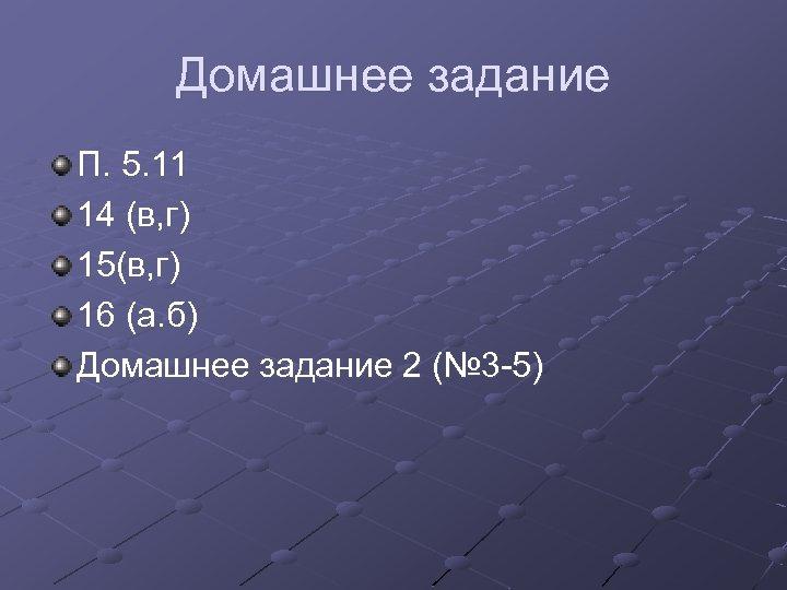 Домашнее задание П. 5. 11 14 (в, г) 15(в, г) 16 (а. б) Домашнее