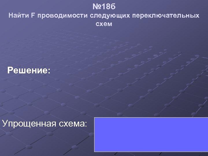 № 18 б Найти F проводимости следующих переключательных схем Решение: Упрощенная схема: