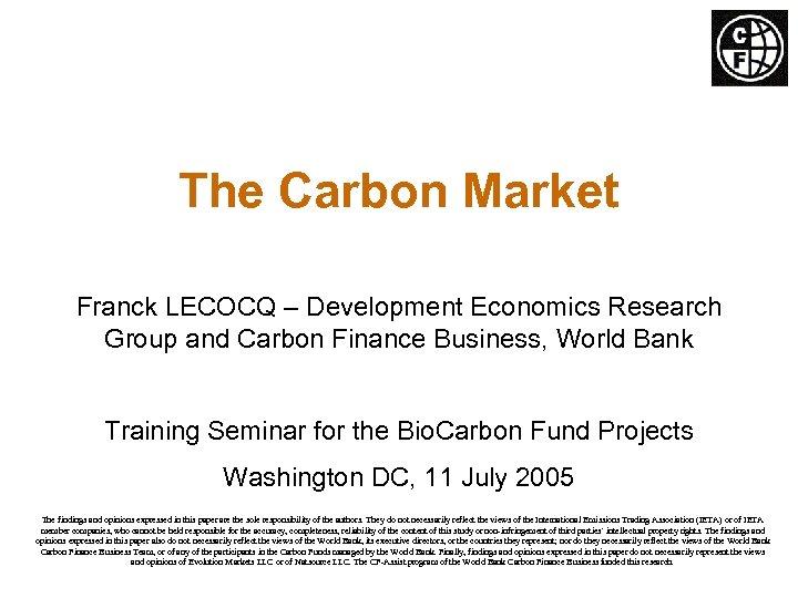 The Carbon Market Franck LECOCQ – Development Economics Research Group and Carbon Finance Business,
