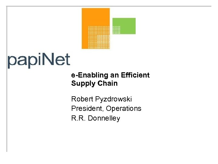 e-Enabling an Efficient Supply Chain Robert Pyzdrowski President, Operations R. R. Donnelley