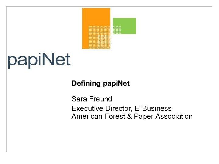Defining papi. Net Sara Freund Executive Director, E-Business American Forest & Paper Association